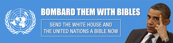 Bombard Them With Bibles. Send the White House and the United Nations a Bible Now!